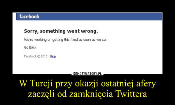 W Turcji przy okazji ostatniej afery zaczęli od zamknięcia Twittera –