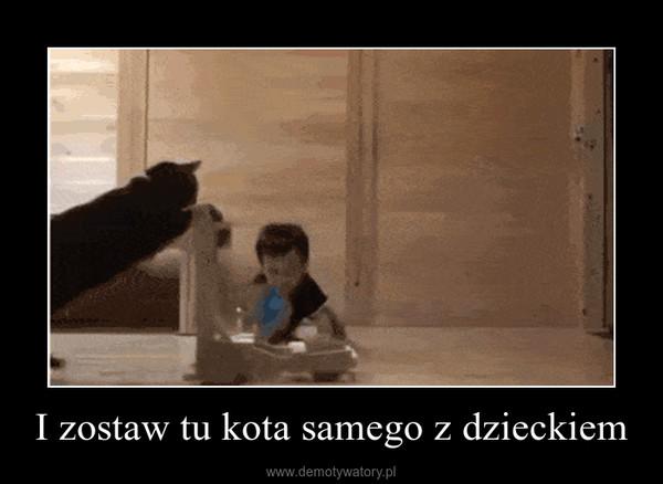 I zostaw tu kota samego z dzieckiem –
