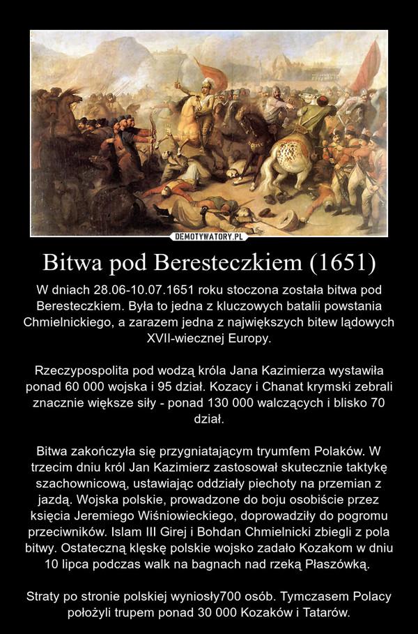 Bitwa pod Beresteczkiem (1651) – W dniach 28.06-10.07.1651 roku stoczona została bitwa pod Beresteczkiem. Była to jedna z kluczowych batalii powstania Chmielnickiego, a zarazem jedna z największych bitew lądowych XVII-wiecznej Europy.Rzeczypospolita pod wodzą króla Jana Kazimierza wystawiła ponad 60 000 wojska i 95 dział. Kozacy i Chanat krymski zebrali znacznie większe siły - ponad 130 000 walczących i blisko 70 dział.Bitwa zakończyła się przygniatającym tryumfem Polaków. W trzecim dniu król Jan Kazimierz zastosował skutecznie taktykę szachownicową, ustawiając oddziały piechoty na przemian z jazdą. Wojska polskie, prowadzone do boju osobiście przez księcia Jeremiego Wiśniowieckiego, doprowadziły do pogromu przeciwników. Islam III Girej i Bohdan Chmielnicki zbiegli z pola bitwy. Ostateczną klęskę polskie wojsko zadało Kozakom w dniu 10 lipca podczas walk na bagnach nad rzeką Płaszówką. Straty po stronie polskiej wyniosły700 osób. Tymczasem Polacy położyli trupem ponad 30 000 Kozaków i Tatarów.