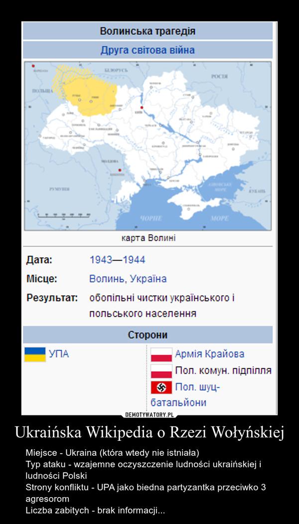 Ukraińska Wikipedia o Rzezi Wołyńskiej – Miejsce - Ukraina (która wtedy nie istniała)                                                                                                    Typ ataku - wzajemne oczyszczenie ludności ukraińskiej i ludności Polski                                     \nStrony konfliktu - UPA jako biedna partyzantka przeciwko 3 agresorom\nLiczba zabitych - brak informacji...