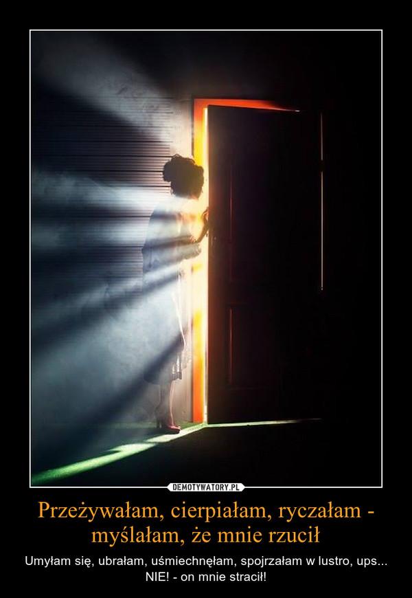 Przeżywałam, cierpiałam, ryczałam - myślałam, że mnie rzucił – Umyłam się, ubrałam, uśmiechnęłam, spojrzałam w lustro, ups... NIE! - on mnie stracił!
