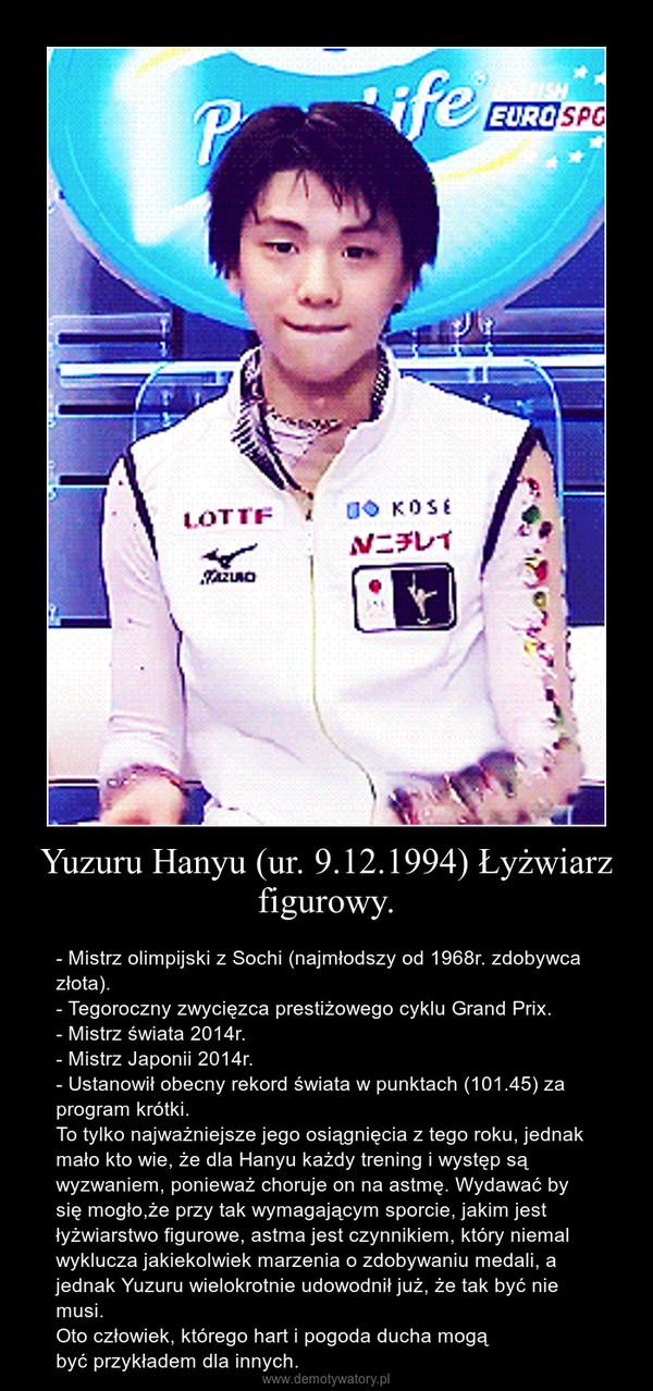 Yuzuru Hanyu (ur. 9.12.1994) Łyżwiarz figurowy. – - Mistrz olimpijski z Sochi (najmłodszy od 1968r. zdobywca złota).\n- Tegoroczny zwycięzca prestiżowego cyklu Grand Prix.\n- Mistrz świata 2014r.\n- Mistrz Japonii 2014r.\n- Ustanowił obecny rekord świata w punktach (101.45) za program krótki. \nTo tylko najważniejsze jego osiągnięcia z tego roku, jednak mało kto wie, że dla Hanyu każdy trening i występ są wyzwaniem, ponieważ choruje on na astmę. Wydawać by się mogło,że przy tak wymagającym sporcie, jakim jest łyżwiarstwo figurowe, astma jest czynnikiem, który niemal wyklucza jakiekolwiek marzenia o zdobywaniu medali, a jednak Yuzuru wielokrotnie udowodnił już, że tak być nie musi.   \nOto człowiek, którego hart i pogoda ducha mogą                       być przykładem dla innych.