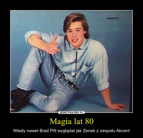 Magia lat 80 – Wtedy nawet Brad Pitt wyglądał jak Zenek z zespołu Akcent