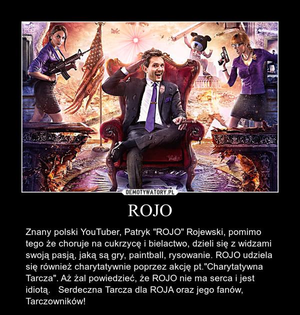 """ROJO – Znany polski YouTuber, Patryk """"ROJO"""" Rojewski, pomimo tego że choruje na cukrzycę i bielactwo, dzieli się z widzami swoją pasją, jaką są gry, paintball, rysowanie. ROJO udziela się również charytatywnie poprzez akcję pt.""""Charytatywna Tarcza"""". Aż żal powiedzieć, że ROJO nie ma serca i jest idiotą.   Serdeczna Tarcza dla ROJA oraz jego fanów, Tarczowników!"""