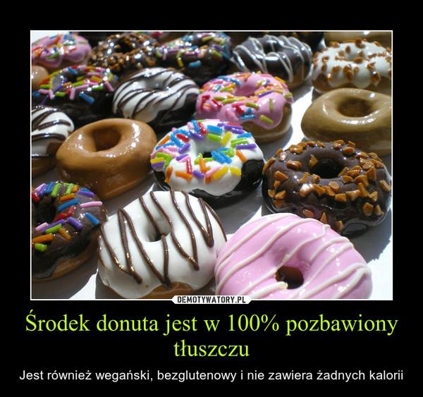 Środek donuta jest w 100% pozbawiony tłuszczu – Jest również wegański, bezglutenowy i nie zawiera żadnych kalorii
