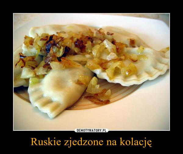 Ruskie zjedzone na kolację –
