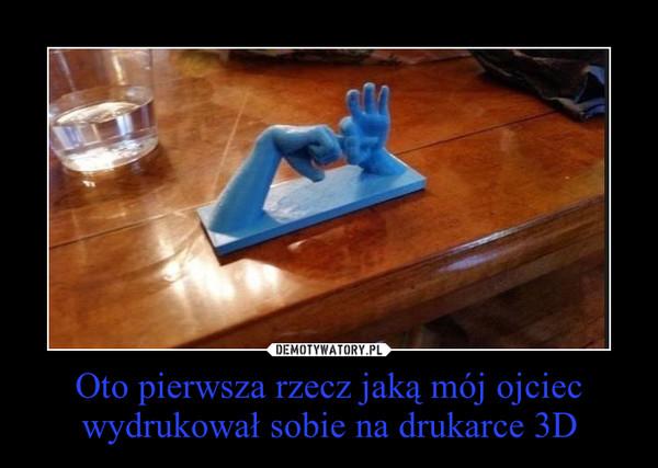Oto pierwsza rzecz jaką mój ojciec wydrukował sobie na drukarce 3D –