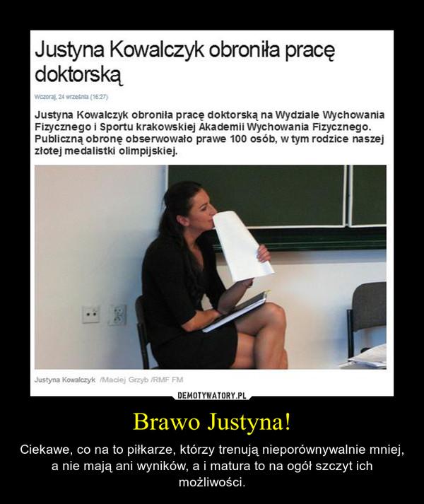 Brawo Justyna! – Ciekawe, co na to piłkarze, którzy trenują nieporównywalnie mniej, a nie mają ani wyników, a i matura to na ogół szczyt ich możliwości.