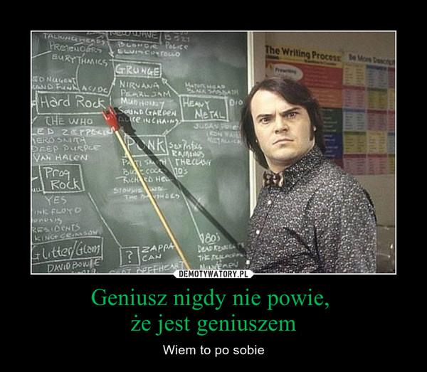 Geniusz nigdy nie powie, że jest geniuszem – Wiem to po sobie