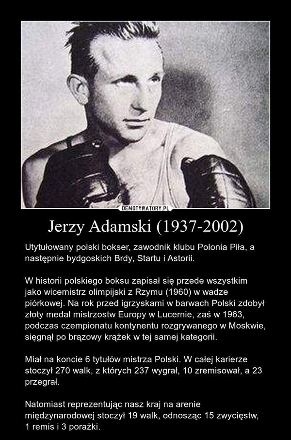 Jerzy Adamski (1937-2002) – Utytułowany polski bokser, zawodnik klubu Polonia Piła, a następnie bydgoskich Brdy, Startu i Astorii.W historii polskiego boksu zapisał się przede wszystkim jako wicemistrz olimpijski z Rzymu (1960) w wadze piórkowej. Na rok przed igrzyskami w barwach Polski zdobył złoty medal mistrzostw Europy w Lucernie, zaś w 1963, podczas czempionatu kontynentu rozgrywanego w Moskwie, sięgnął po brązowy krążek w tej samej kategorii.Miał na koncie 6 tytułów mistrza Polski. W całej karierze stoczył 270 walk, z których 237 wygrał, 10 zremisował, a 23 przegrał.Natomiast reprezentując nasz kraj na arenie międzynarodowej stoczył 19 walk, odnosząc 15 zwycięstw, 1 remis i 3 porażki.