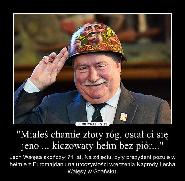 """""""Miałeś chamie złoty róg, ostał ci się jeno ... kiczowaty hełm bez piór..."""" – Lech Wałęsa skończył 71 lat, Na zdjęciu, były prezydent pozuje w hełmie z Euromajdanu na uroczystości wręczenia Nagrody Lecha Wałęsy w Gdańsku."""