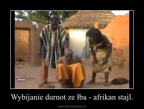Wybijanie durnot ze łba - afrikan stajl. –