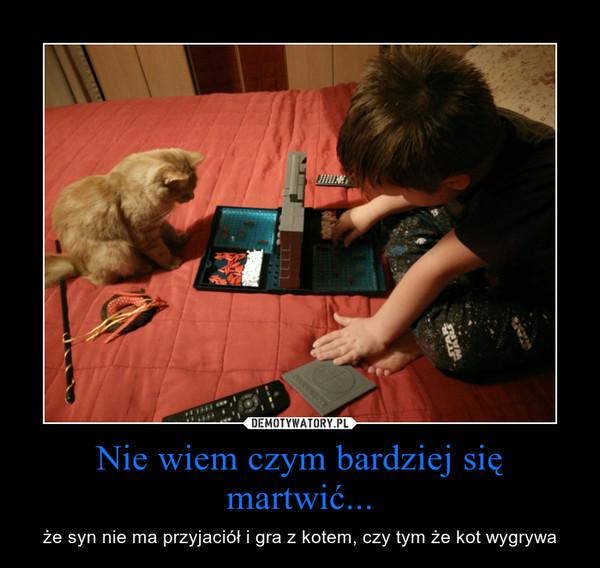 Nie wiem czym bardziej się martwić... – że syn nie ma przyjaciół i gra z kotem, czy tym że kot wygrywa