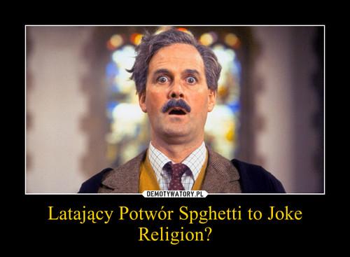 Latający Potwór Spghetti to Joke Religion?