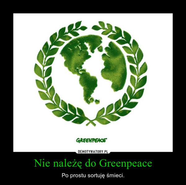 Nie należę do Greenpeace – Po prostu sortuję śmieci.