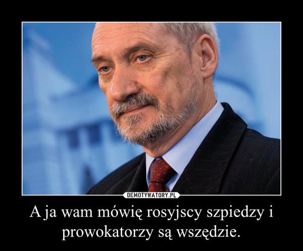 A ja wam mówię rosyjscy szpiedzy i prowokatorzy są wszędzie. –