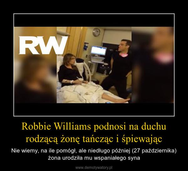 Robbie Williams podnosi na duchu rodzącą żonę tańcząc i śpiewając – Nie wiemy, na ile pomógł, ale niedługo później (27 października) żona urodziła mu wspaniałego syna