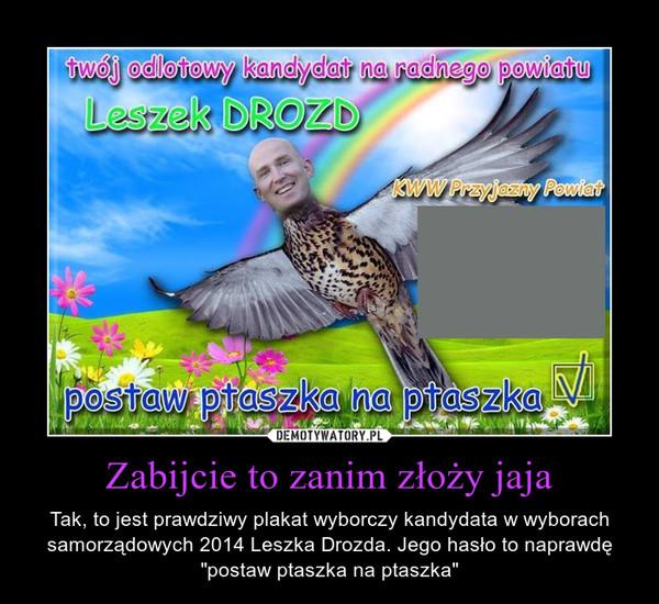 """Zabijcie to zanim złoży jaja – Tak, to jest prawdziwy plakat wyborczy kandydata w wyborach samorządowych 2014 Leszka Drozda. Jego hasło to naprawdę """"postaw ptaszka na ptaszka"""""""