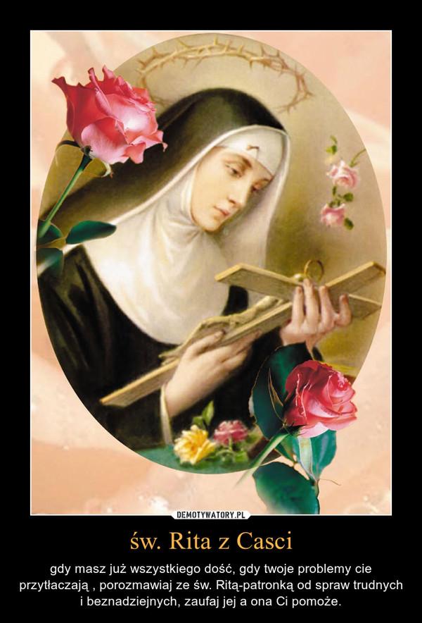 św. Rita z Casci – gdy masz już wszystkiego dość, gdy twoje problemy cie przytłaczają , porozmawiaj ze św. Ritą-patronką od spraw trudnych i beznadziejnych, zaufaj jej a ona Ci pomoże.