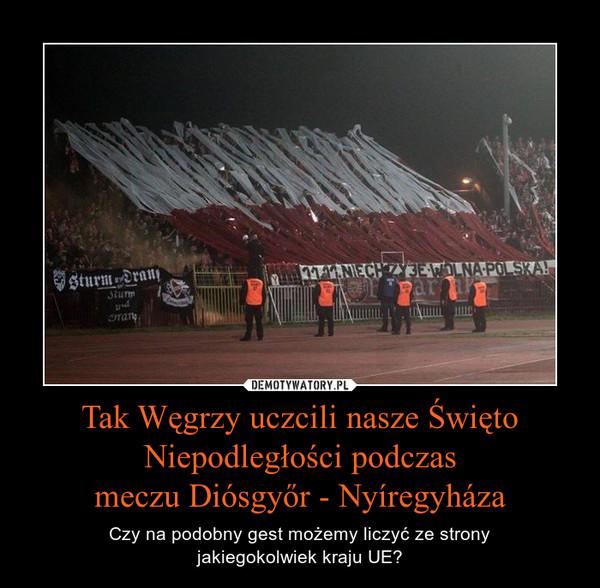 Tak Węgrzy uczcili nasze Święto Niepodległości podczasmeczu Diósgyőr - Nyíregyháza – Czy na podobny gest możemy liczyć ze stronyjakiegokolwiek kraju UE?
