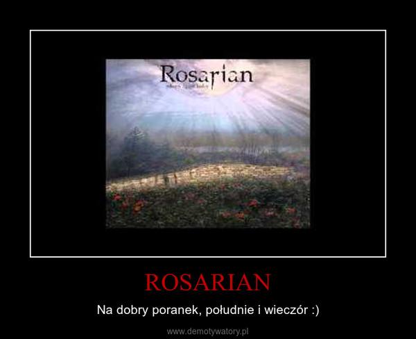 ROSARIAN – Na dobry poranek, południe i wieczór :)