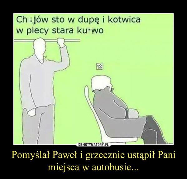 Pomyślał Paweł i grzecznie ustąpił Pani miejsca w autobusie... –