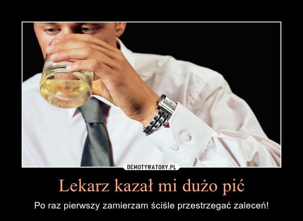 Lekarz kazał mi dużo pić – Po raz pierwszy zamierzam ściśle przestrzegać zaleceń!