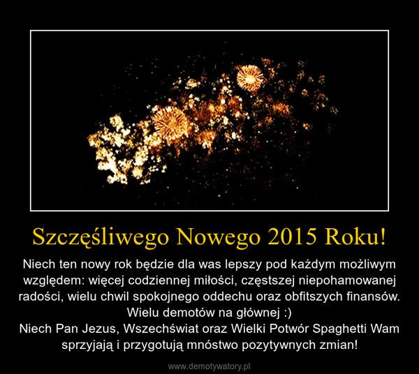 Szczęśliwego Nowego 2015 Roku! – Niech ten nowy rok będzie dla was lepszy pod każdym możliwym względem: więcej codziennej miłości, częstszej niepohamowanej radości, wielu chwil spokojnego oddechu oraz obfitszych finansów. Wielu demotów na głównej :)Niech Pan Jezus, Wszechświat oraz Wielki Potwór Spaghetti Wam sprzyjają i przygotują mnóstwo pozytywnych zmian!