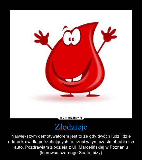 Złodzieje – Największym demotywatorem jest to że gdy dwóch ludzi idzie oddać krew dla potrzebujących to trzeci w tym czasie obrabia ich auto. Pozdrawiam złodzieja z Ul. Marcelińskiej w Poznaniu (kierowca czarnego Seata Ibizy)