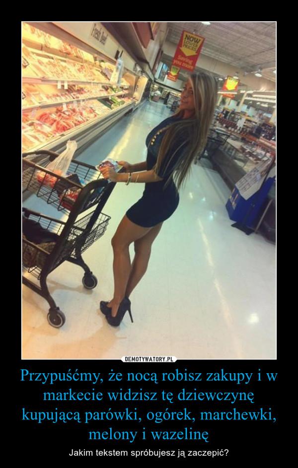 Przypuśćmy, że nocą robisz zakupy i w markecie widzisz tę dziewczynę kupującą parówki, ogórek, marchewki, melony i wazelinę – Jakim tekstem spróbujesz ją zaczepić?