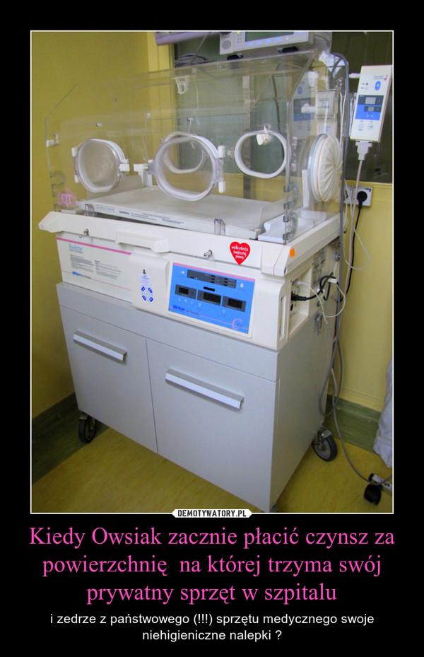 Kiedy Owsiak zacznie płacić czynsz za powierzchnię  na której trzyma swój prywatny sprzęt w szpitalu – i zedrze z państwowego (!!!) sprzętu medycznego swoje niehigieniczne nalepki ?