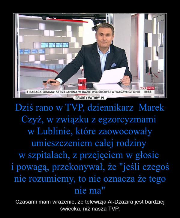 """Dziś rano w TVP, dziennikarz  Marek Czyż, w związku z egzorcyzmami w Lublinie, które zaowocowały umieszczeniem całej rodziny w szpitalach, z przejęciem w głosie i powagą, przekonywał, że """"jeśli czegoś nie rozumiemy, to nie oznacza że tego nie ma&q – Czasami mam wrażenie, że telewizja Al-Dżazira jest bardziej świecka, niż nasza TVP,"""