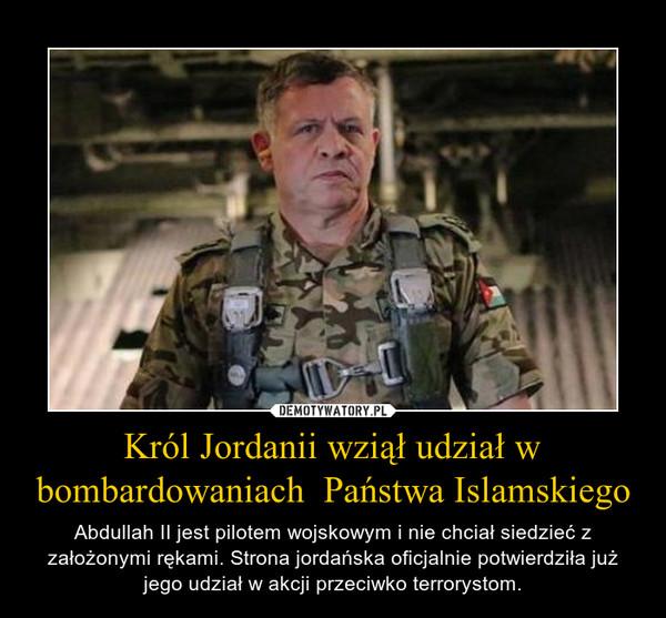 Król Jordanii wziął udział w bombardowaniach  Państwa Islamskiego – Abdullah II jest pilotem wojskowym i nie chciał siedzieć z założonymi rękami. Strona jordańska oficjalnie potwierdziła już jego udział w akcji przeciwko terrorystom.