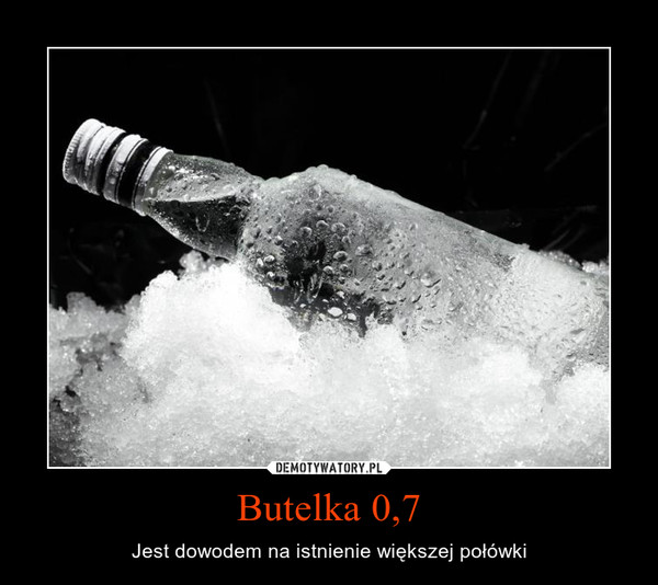 Butelka 0,7 – Jest dowodem na istnienie większej połówki