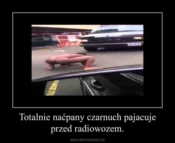 Totalnie naćpany czarnuch pajacuje przed radiowozem. –