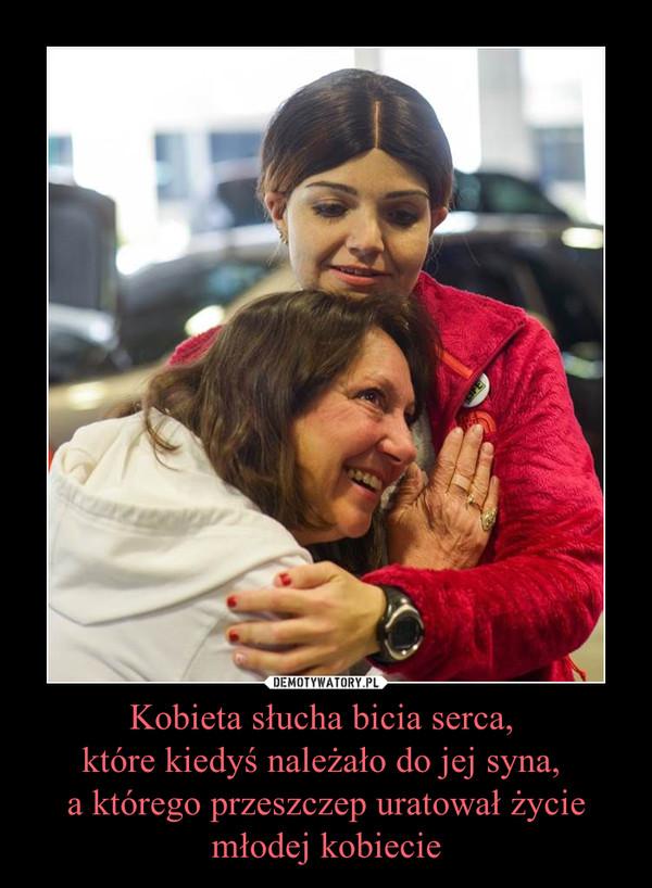 Kobieta słucha bicia serca, które kiedyś należało do jej syna, a którego przeszczep uratował życie młodej kobiecie –