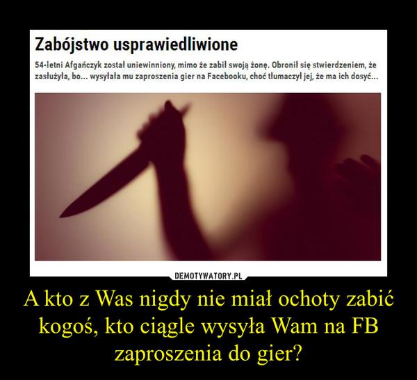 A kto z Was nigdy nie miał ochoty zabić kogoś, kto ciągle wysyła Wam na FB zaproszenia do gier? –
