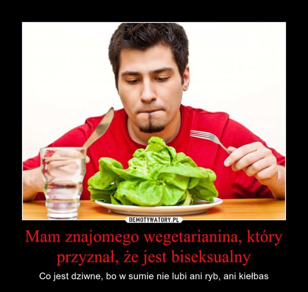 Mam znajomego wegetarianina, który przyznał, że jest biseksualny – Co jest dziwne, bo w sumie nie lubi ani ryb, ani kiełbas