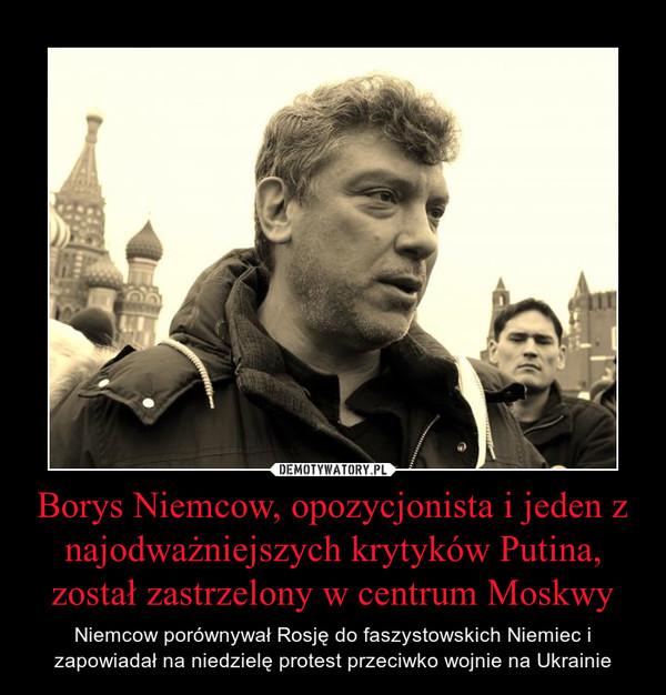 Borys Niemcow, opozycjonista i jeden z najodważniejszych krytyków Putina, został zastrzelony w centrum Moskwy – Niemcow porównywał Rosję do faszystowskich Niemiec i zapowiadał na niedzielę protest przeciwko wojnie na Ukrainie