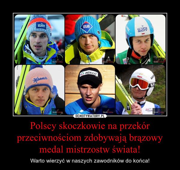 Polscy skoczkowie na przekór przeciwnościom zdobywają brązowy medal mistrzostw świata! – Warto wierzyć w naszych zawodników do końca!