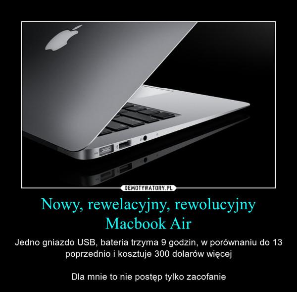 Nowy, rewelacyjny, rewolucyjny Macbook Air – Jedno gniazdo USB, bateria trzyma 9 godzin, w porównaniu do 13 poprzednio i kosztuje 300 dolarów więcejDla mnie to nie postęp tylko zacofanie