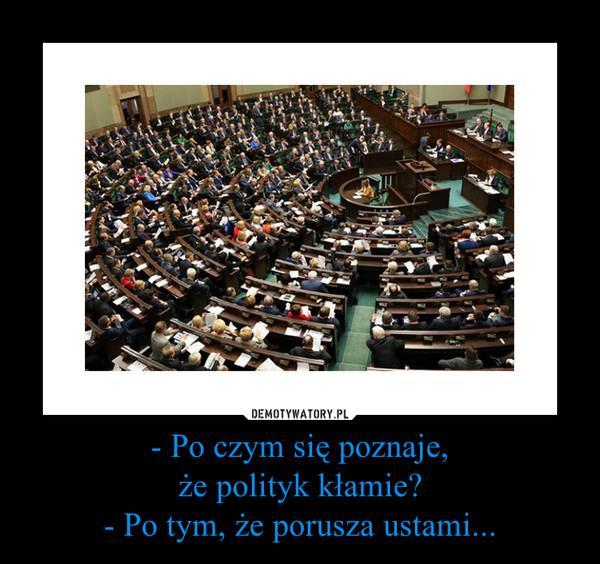 - Po czym się poznaje,że polityk kłamie?- Po tym, że porusza ustami... –