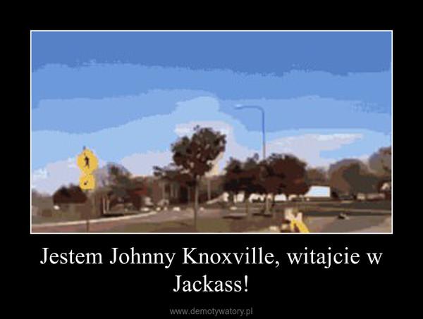 Jestem Johnny Knoxville, witajcie w Jackass! –