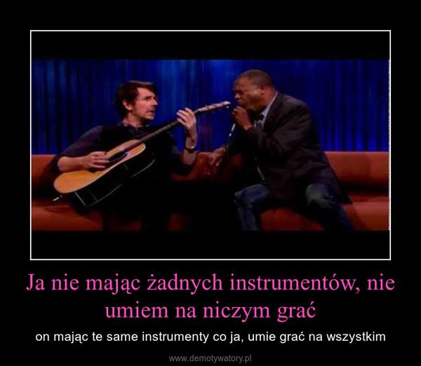 Ja nie mając żadnych instrumentów, nie umiem na niczym grać – on mając te same instrumenty co ja, umie grać na wszystkim