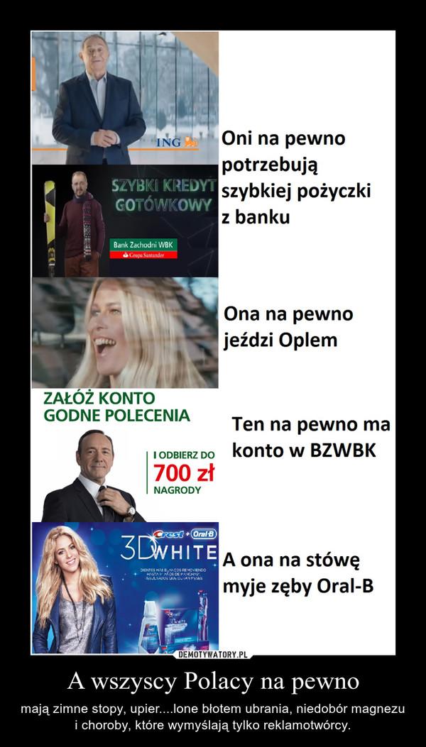 A wszyscy Polacy na pewno – mają zimne stopy, upier....lone błotem ubrania, niedobór magnezu i choroby, które wymyślają tylko reklamotwórcy.