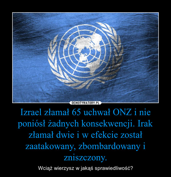 Izrael złamał 65 uchwał ONZ i nie poniósł żadnych konsekwencji. Irak złamał dwie i w efekcie został zaatakowany, zbombardowany i zniszczony. – Wciąż wierzysz w jakąś sprawiedliwość?