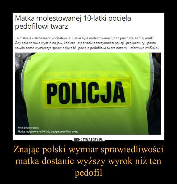 Znając polski wymiar sprawiedliwości matka dostanie wyższy wyrok niż ten pedofil –