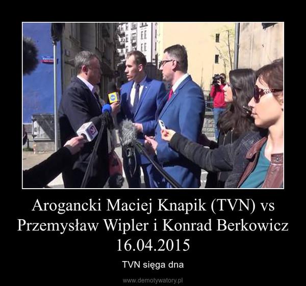 Arogancki Maciej Knapik (TVN) vs Przemysław Wipler i Konrad Berkowicz 16.04.2015 – TVN sięga dna