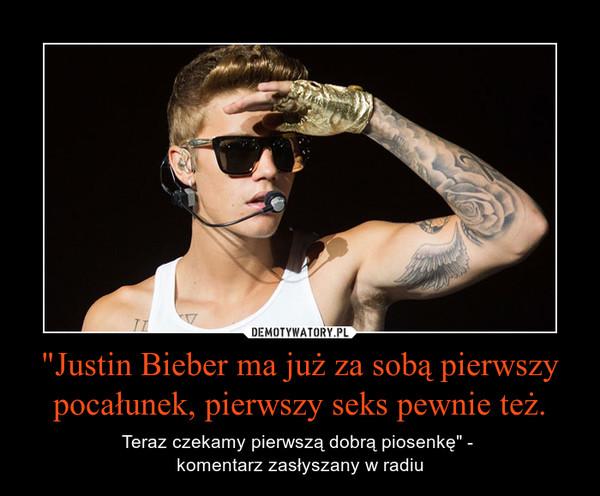 """""""Justin Bieber ma już za sobą pierwszy pocałunek, pierwszy seks pewnie też. – Teraz czekamy pierwszą dobrą piosenkę"""" - komentarz zasłyszany w radiu"""
