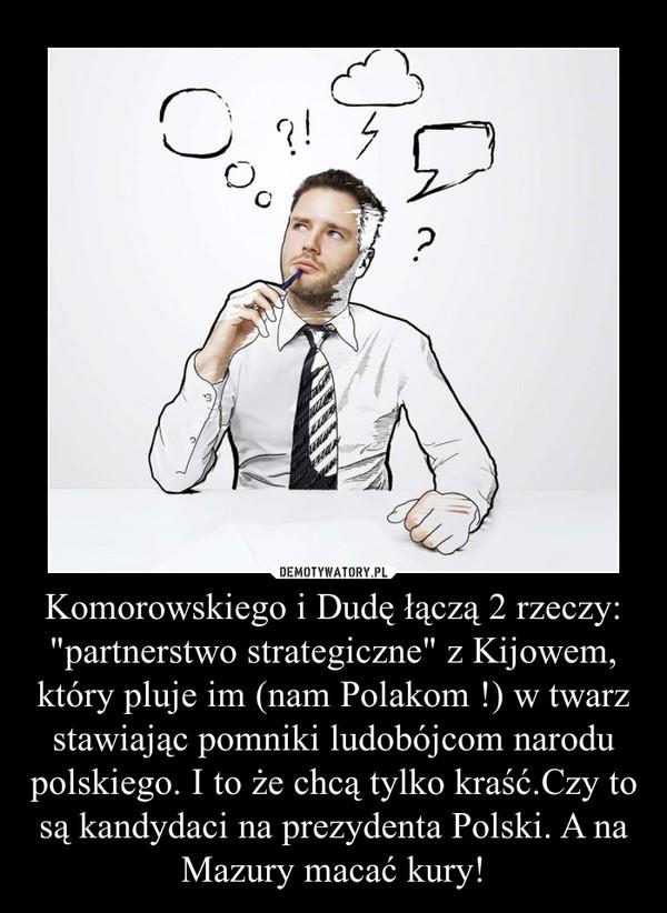 """Komorowskiego i Dudę łączą 2 rzeczy: """"partnerstwo strategiczne"""" z Kijowem, który pluje im (nam Polakom !) w twarz stawiając pomniki ludobójcom narodu polskiego. I to że chcą tylko kraść.Czy to są kandydaci na prezydenta Polski. A na Mazury macać –"""